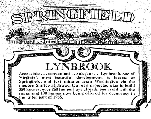 Black and white newspaper advertisement for the Lynbrook Subdivision printed in the Washington Post in 1955. The ad has a drawing of several homes with the word Springfield above it. Below the illustration of the houses is the word Lynbrook and a paragraph of text. The text is surrounded by an elegant looking frame. It reads: Accessible... convenient... elegant... Lynbrook, one of Virginia's most beautiful developments is located at Springfield, and just minutes from Washington via the modern Shirley Highway. Out of a projected plan to build 350 houses, over 250 homes have already been sold with the remaining 100 homes now being offered for occupancy in the latter part of 1955.