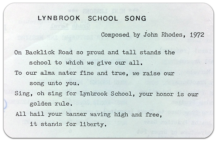 Photograph of the 1972 school song. It is unknown what tune the song was sung to. The lyrics are: On Backlick Road so proud and tall stands the school to which we give our all. To our alma mater fine and true, we raise our song unto you. Sing, oh sing for Lynbrook School, your honor is our golden rule. All hail your banner waving high and free, it stands for liberty.
