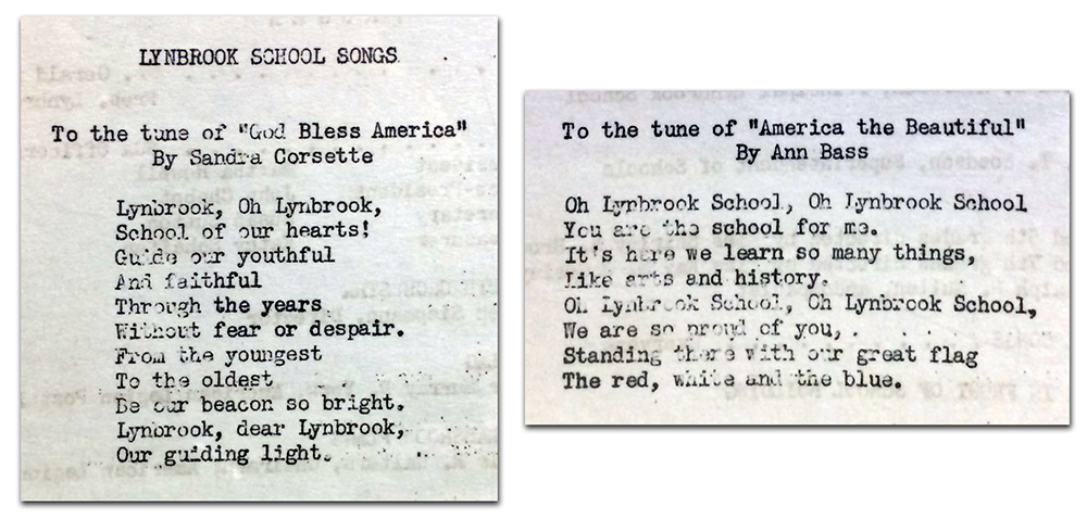 Photographs of both school songs printed in the dedication program. The first song was composed by Sandra Corsette and was sung to the tune of God Bless America. The lyrics are: Lynbrook, Oh Lynbrook, School of our hearts! Guide our youthful, And faithful, Through the years, Without fear or despair. From the youngest, To the oldest, Be our beacon so bright. Lynbrook, dear Lynbrook, Our guiding light. The second school song was composed by Ann Bass and was sung to the tune of America the Beautiful. The lyrics are: Oh Lynbrook School, Oh Lynbrook School, You are the school for me. It's here we learn so many things, Like arts and history. Oh Lynbrook School, Oh Lynbrook School, We are so proud of you, Standing there with our great flag, The red, white and the blue.
